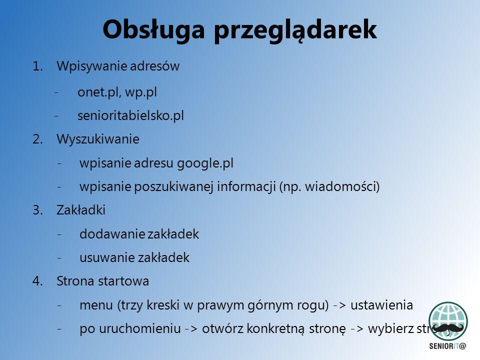 Obsługa przeglądarek 1.Wpisywanie adresów -onet.pl, wp.pl -senioritabielsko.pl 2.Wyszukiwanie -wpisanie adresu google.pl -wpisanie poszukiwanej informacji (np.