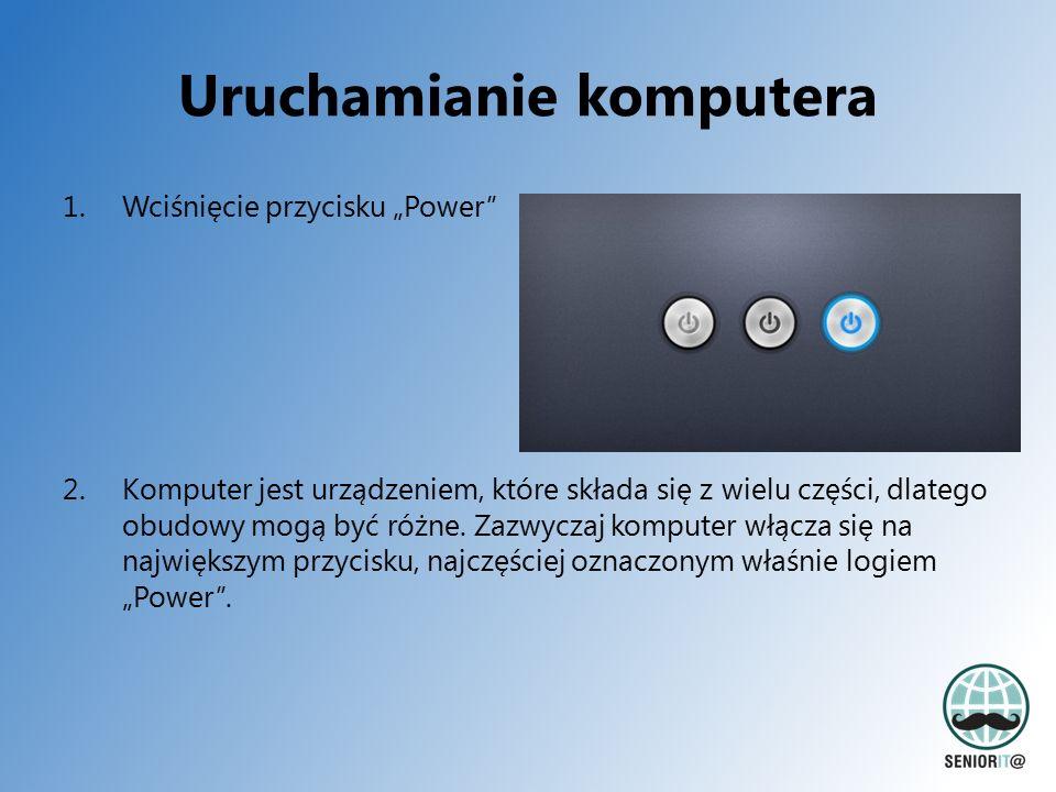 """Uruchamianie komputera 1.Wciśnięcie przycisku """"Power"""" 2.Komputer jest urządzeniem, które składa się z wielu części, dlatego obudowy mogą być różne. Za"""