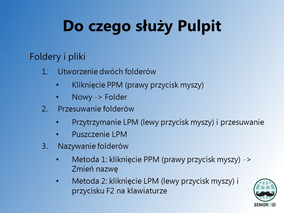 Do czego służy Pulpit Foldery i pliki 1.Utworzenie dwóch folderów Kliknięcie PPM (prawy przycisk myszy) Nowy -> Folder 2.Przesuwanie folderów Przytrzymanie LPM (lewy przycisk myszy) i przesuwanie Puszczenie LPM 3.Nazywanie folderów Metoda 1: kliknięcie PPM (prawy przycisk myszy) -> Zmień nazwę Metoda 2: kliknięcie LPM (lewy przycisk myszy) i przycisku F2 na klawiaturze