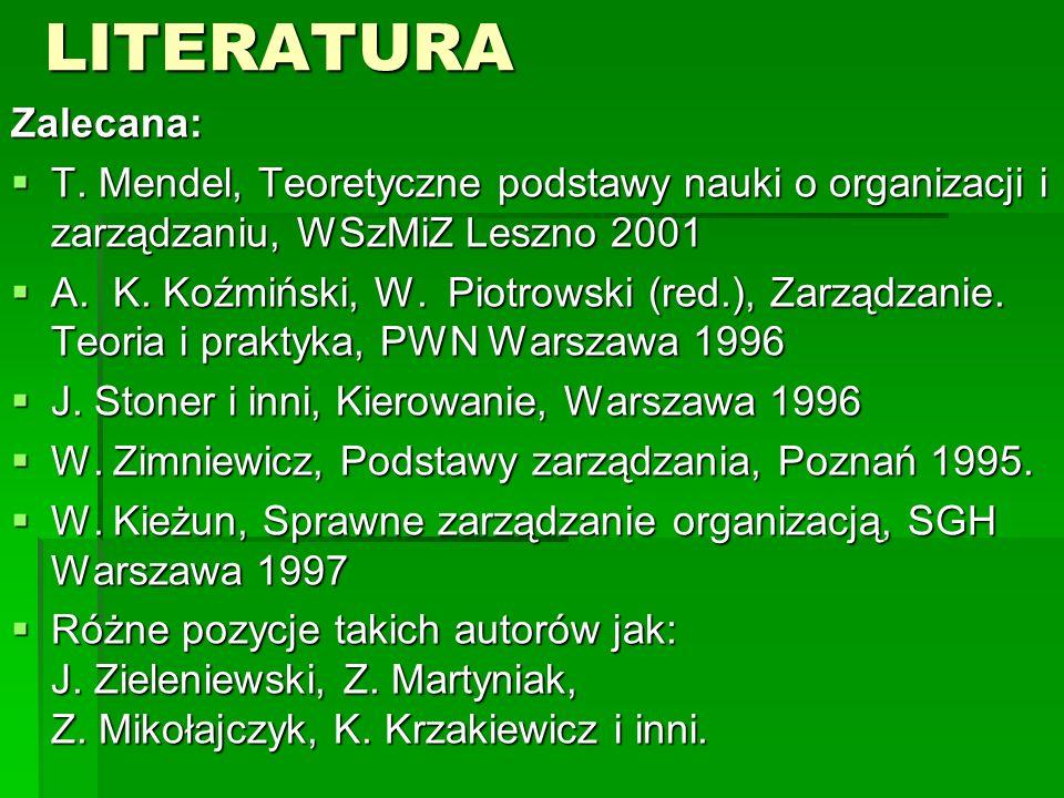 LITERATURAZalecana:  T. Mendel, Teoretyczne podstawy nauki o organizacji i zarządzaniu, WSzMiZ Leszno 2001  A. K. Koźmiński, W. Piotrowski (red.), Z
