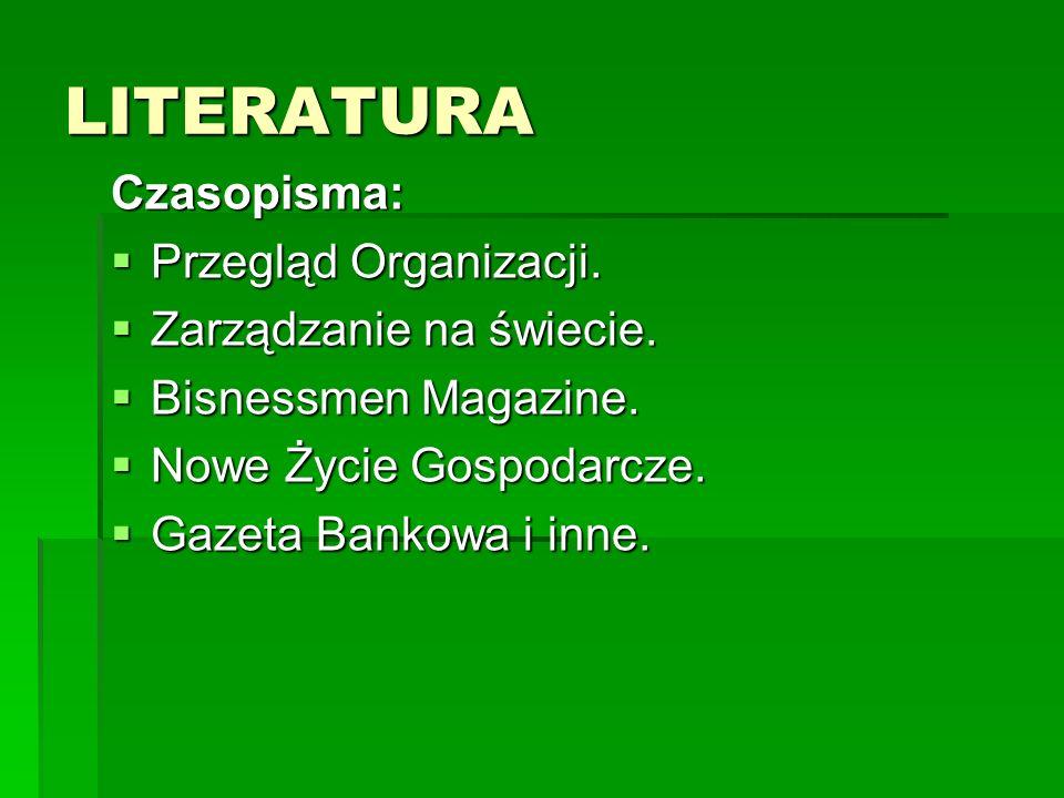 LITERATURA Czasopisma:  Przegląd Organizacji.  Zarządzanie na świecie.  Bisnessmen Magazine.  Nowe Życie Gospodarcze.  Gazeta Bankowa i inne.