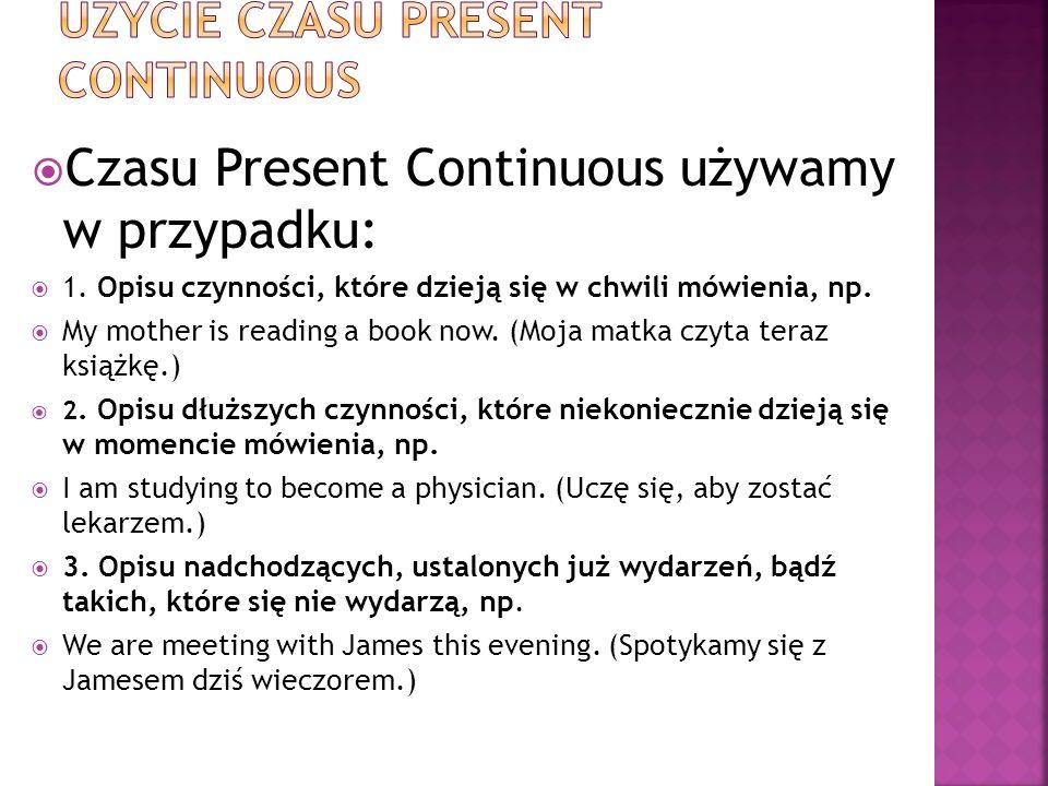  Czasu Present Continuous używamy w przypadku:  1.