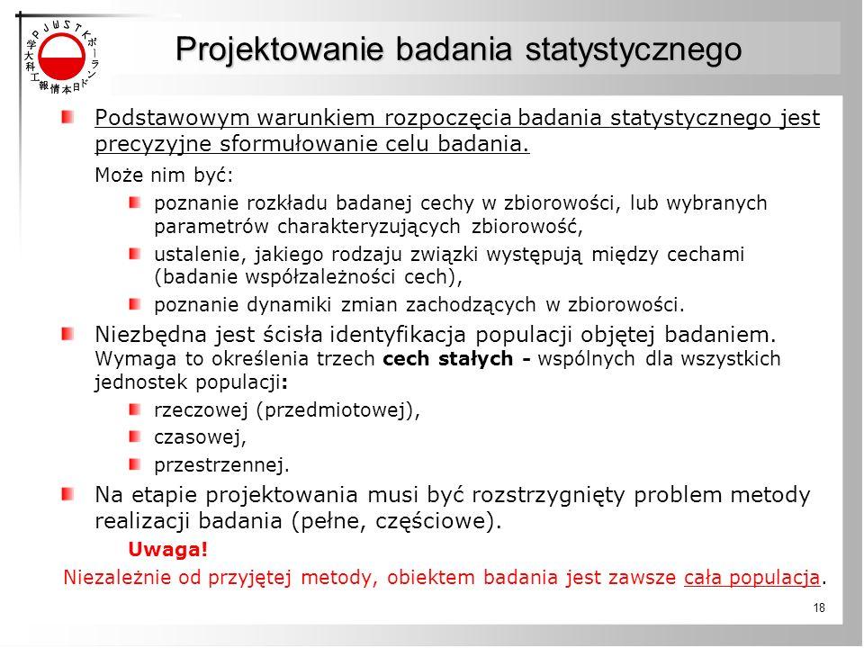 18 Projektowanie badania statystycznego Podstawowym warunkiem rozpoczęcia badania statystycznego jest precyzyjne sformułowanie celu badania. Może nim