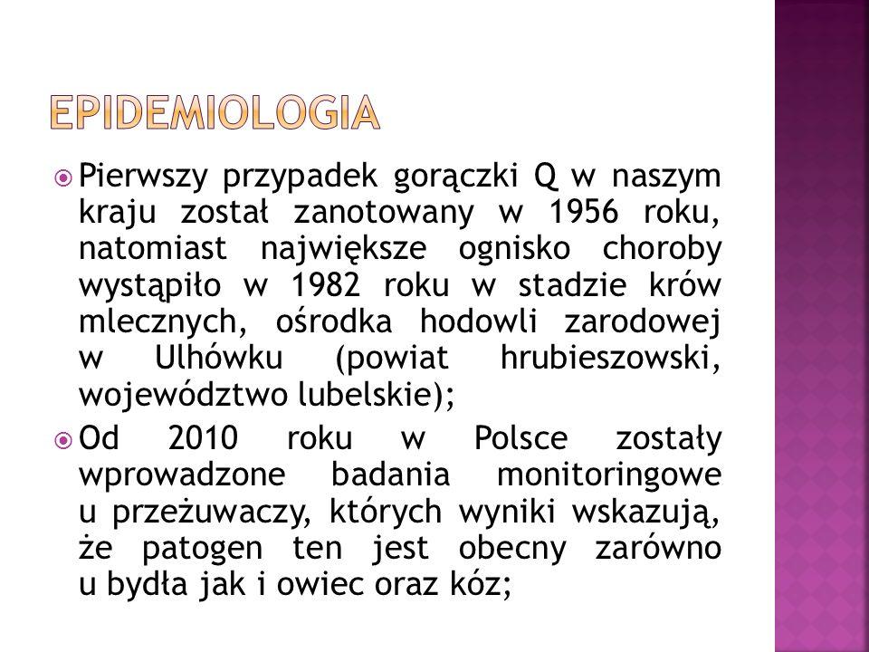  Pierwszy przypadek gorączki Q w naszym kraju został zanotowany w 1956 roku, natomiast największe ognisko choroby wystąpiło w 1982 roku w stadzie krów mlecznych, ośrodka hodowli zarodowej w Ulhówku (powiat hrubieszowski, województwo lubelskie);  Od 2010 roku w Polsce zostały wprowadzone badania monitoringowe u przeżuwaczy, których wyniki wskazują, że patogen ten jest obecny zarówno u bydła jak i owiec oraz kóz;