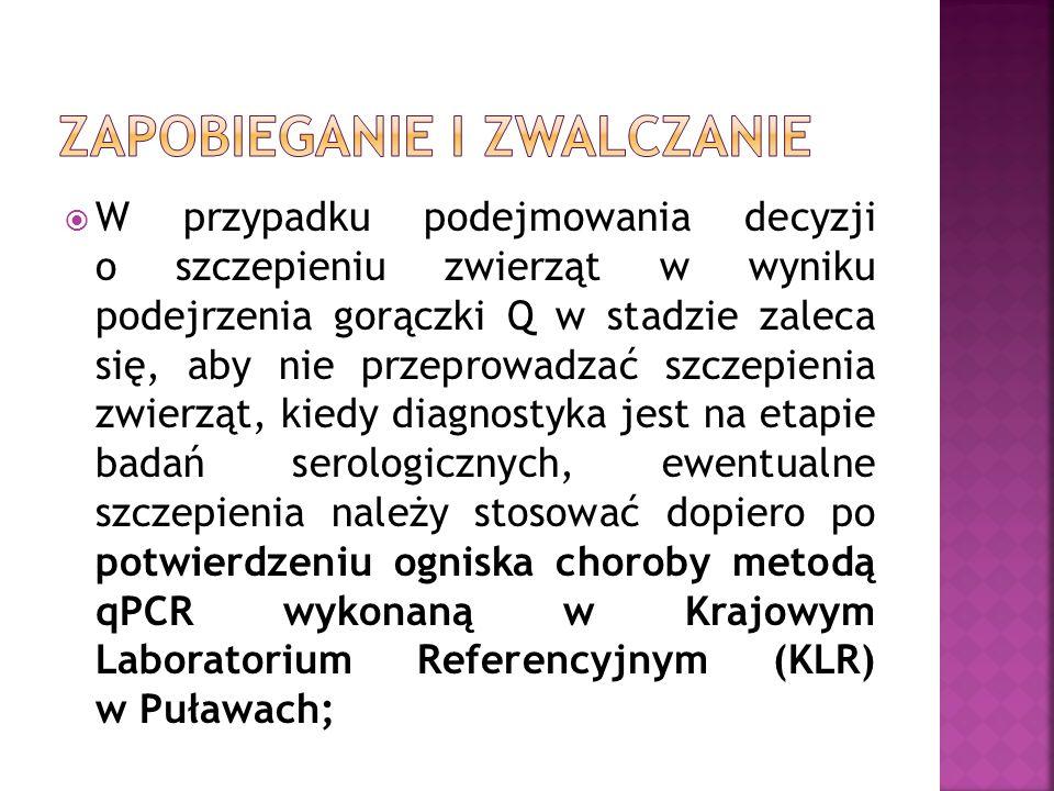  W przypadku podejmowania decyzji o szczepieniu zwierząt w wyniku podejrzenia gorączki Q w stadzie zaleca się, aby nie przeprowadzać szczepienia zwierząt, kiedy diagnostyka jest na etapie badań serologicznych, ewentualne szczepienia należy stosować dopiero po potwierdzeniu ogniska choroby metodą qPCR wykonaną w Krajowym Laboratorium Referencyjnym (KLR) w Puławach;