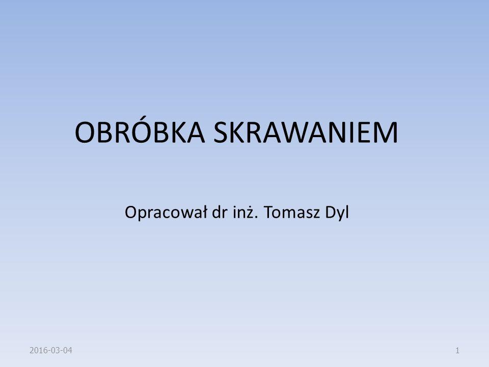 OBRÓBKA SKRAWANIEM Opracował dr inż. Tomasz Dyl 2016-03-041