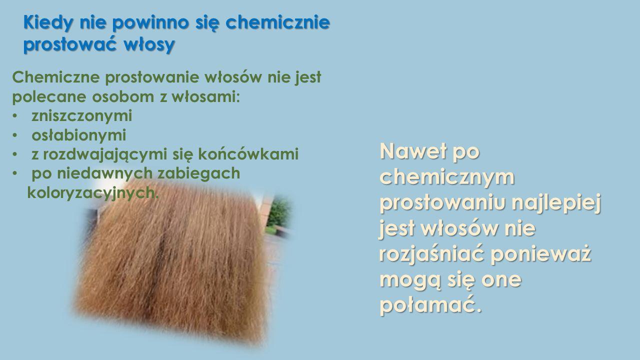 Kiedy nie powinno się chemicznie prostować włosy Chemiczne prostowanie włosów nie jest polecane osobom z włosami: zniszczonymi osłabionymi z rozdwajającymi się końcówkami po niedawnych zabiegach koloryzacyjnych.