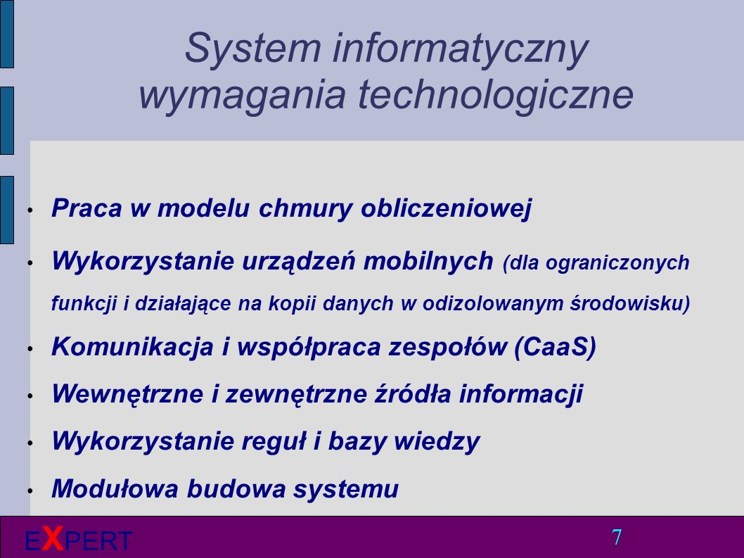 System informatyczny wymagania funkcjonalne 8 E X PERT Wspomaganie decyzji (reguły, baza wiedzy, mechanizmy kontrolne) Wymiana informacji (on-line) Rejestracja i przechowywanie danych Interfejsy do innych systemów Kontrola adekwatności i gotowości zasobów Edukacja (materiały, informacje, e-learning) Delegowanie uprawnień