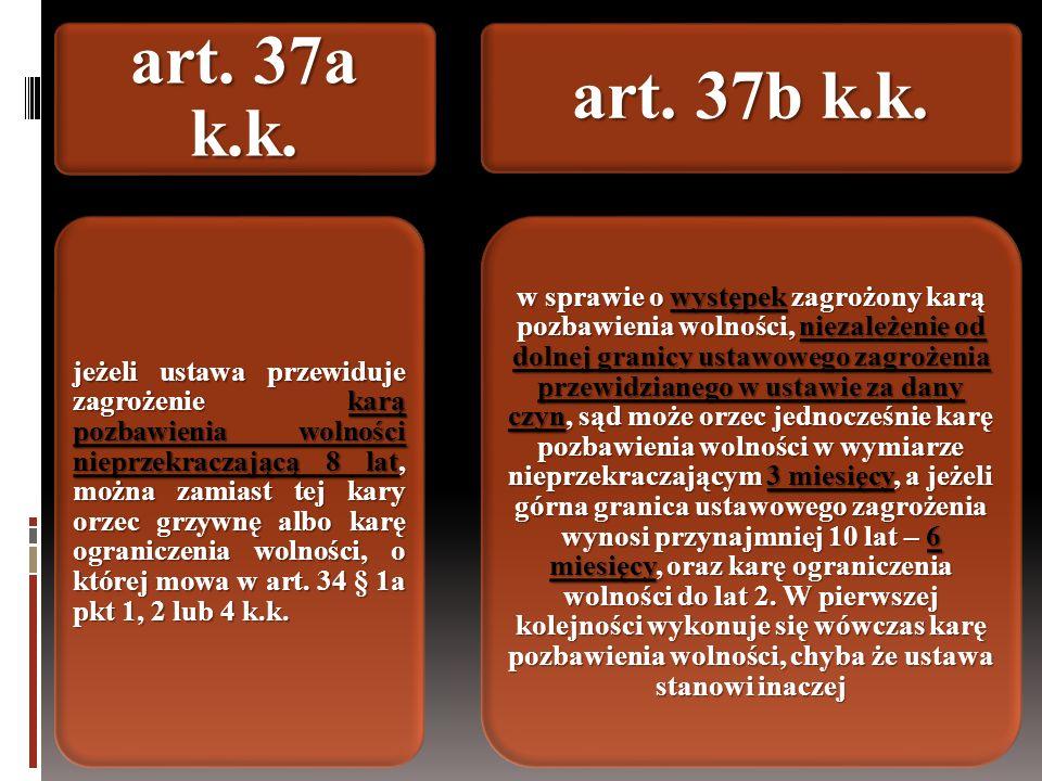 art. 37a k.k. jeżeli ustawa przewiduje zagrożenie karą pozbawienia wolności nieprzekraczającą 8 lat, można zamiast tej kary orzec grzywnę albo karę og