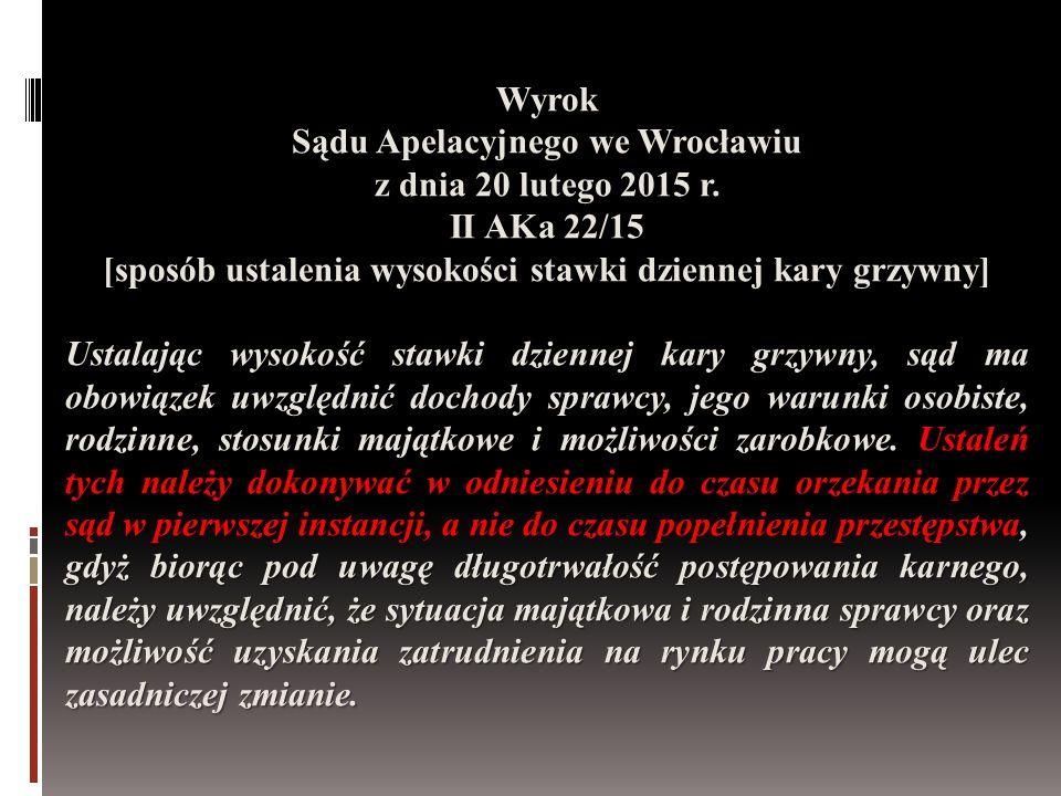 Wyrok Sądu Apelacyjnego we Wrocławiu z dnia 20 lutego 2015 r. II AKa 22/15 [sposób ustalenia wysokości stawki dziennej kary grzywny] Ustalając wysokoś