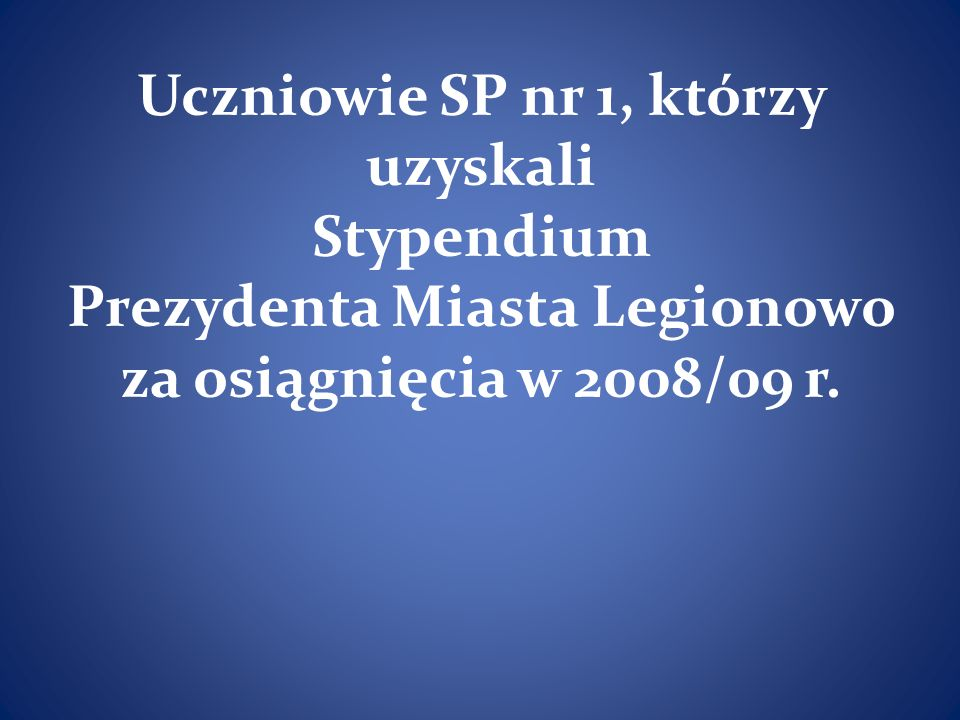 Uczniowie SP nr 1, którzy uzyskali Stypendium Prezydenta Miasta Legionowo za osiągnięcia w 2008/09 r.