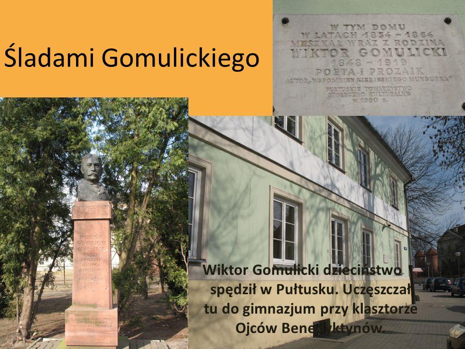 Śladami Gomulickiego Wiktor Gomulicki dzieciństwo spędził w Pułtusku. Uczęszczał tu do gimnazjum przy klasztorze Ojców Benedyktynów.