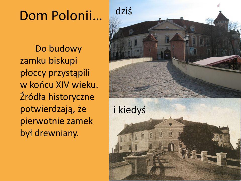 Dom Polonii… Do budowy zamku biskupi płoccy przystąpili w końcu XIV wieku. Źródła historyczne potwierdzają, że pierwotnie zamek był drewniany. i kiedy
