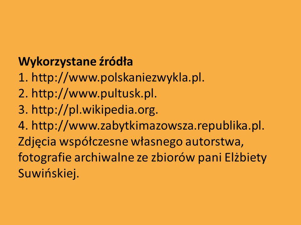Wykorzystane źródła 1. http://www.polskaniezwykla.pl. 2. http://www.pultusk.pl. 3. http://pl.wikipedia.org. 4. http://www.zabytkimazowsza.republika.pl