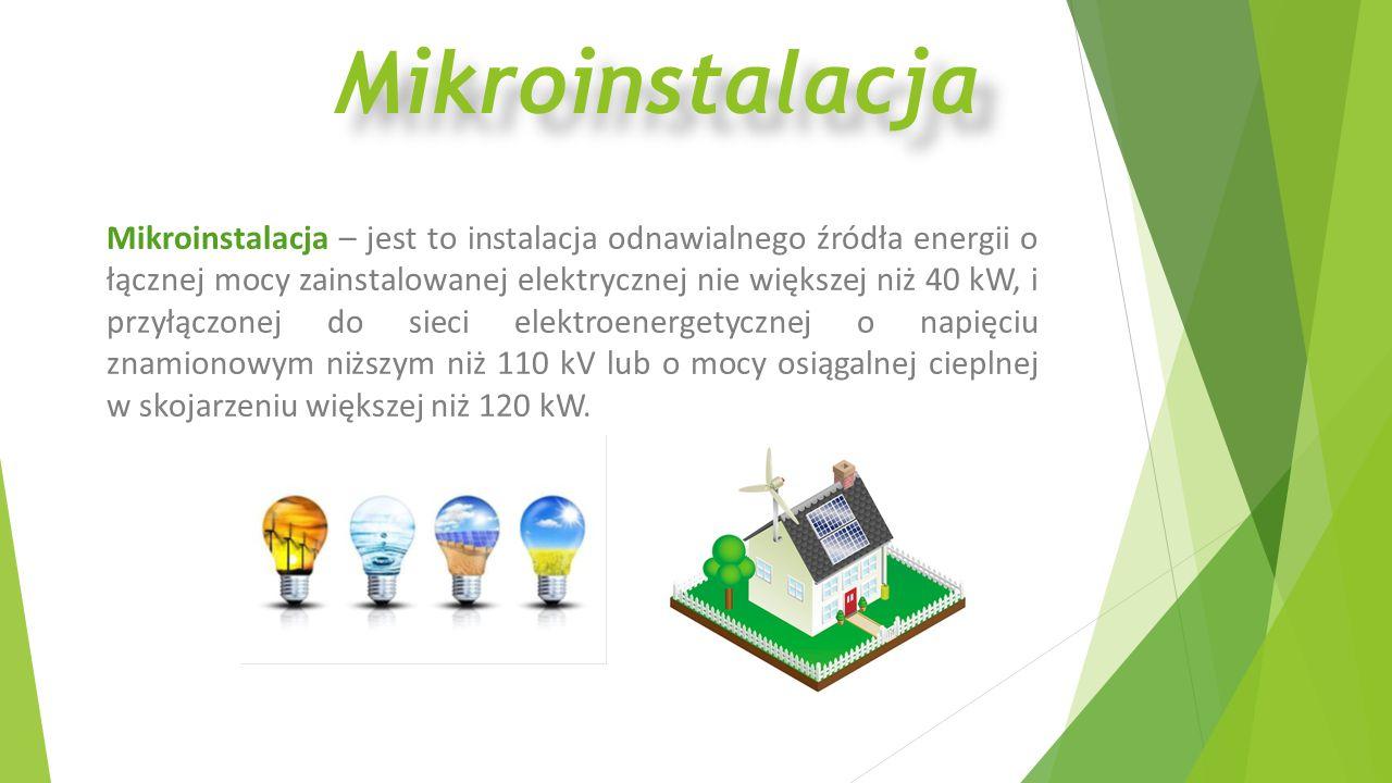 Mikroinstalacja Mikroinstalacja – jest to instalacja odnawialnego źródła energii o łącznej mocy zainstalowanej elektrycznej nie większej niż 40 kW, i