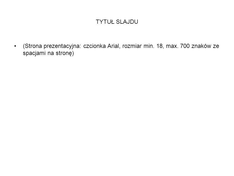 TYTUŁ SLAJDU (Strona prezentacyjna: czcionka Arial, rozmiar min. 18, max. 700 znaków ze spacjami na stronę)