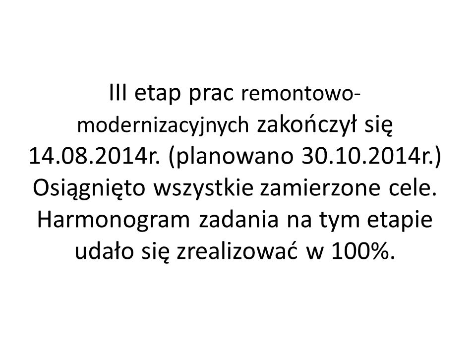 III etap prac remontowo- modernizacyjnych zakończył się 14.08.2014r. (planowano 30.10.2014r.) Osiągnięto wszystkie zamierzone cele. Harmonogram zadani