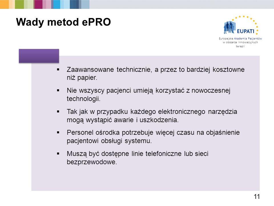Europejska Akademia Pacjentów w obszarze innowacyjnych terapii 11 Wady metod ePRO  Zaawansowane technicznie, a przez to bardziej kosztowne niż papier.