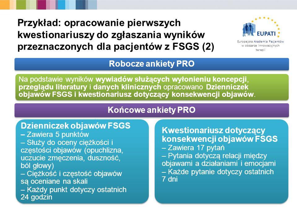 Europejska Akademia Pacjentów w obszarze innowacyjnych terapii Przykład: opracowanie pierwszych kwestionariuszy do zgłaszania wyników przeznaczonych dla pacjentów z FSGS (2) Robocze ankiety PRO Na podstawie wyników wywiadów służących wyłonieniu koncepcji, przeglądu literatury i danych klinicznych opracowano Dzienniczek objawów FSGS i kwestionariusz dotyczący konsekwencji objawów.