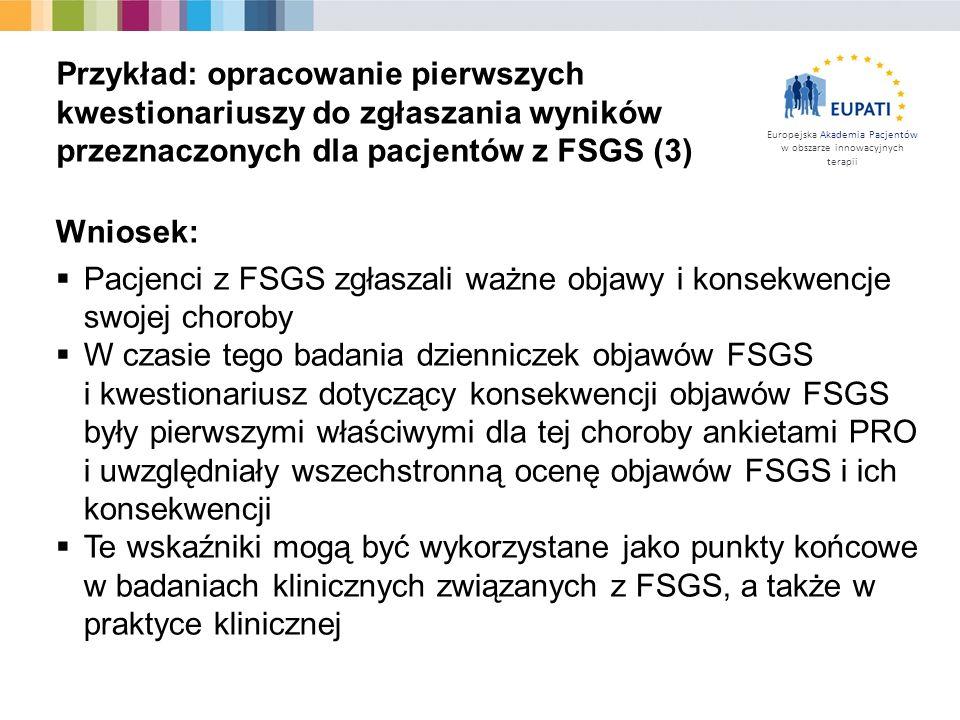 Europejska Akademia Pacjentów w obszarze innowacyjnych terapii Wniosek:  Pacjenci z FSGS zgłaszali ważne objawy i konsekwencje swojej choroby  W czasie tego badania dzienniczek objawów FSGS i kwestionariusz dotyczący konsekwencji objawów FSGS były pierwszymi właściwymi dla tej choroby ankietami PRO i uwzględniały wszechstronną ocenę objawów FSGS i ich konsekwencji  Te wskaźniki mogą być wykorzystane jako punkty końcowe w badaniach klinicznych związanych z FSGS, a także w praktyce klinicznej Przykład: opracowanie pierwszych kwestionariuszy do zgłaszania wyników przeznaczonych dla pacjentów z FSGS (3)