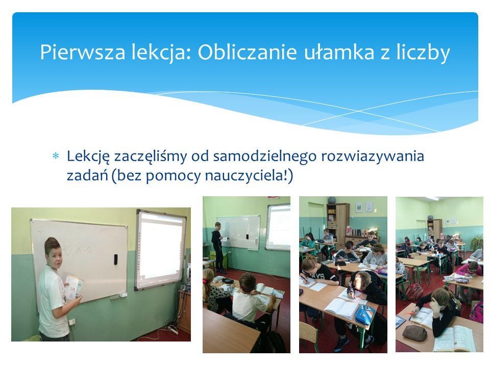 Lekcję zaczęliśmy od samodzielnego rozwiazywania zadań (bez pomocy nauczyciela!) Pierwsza lekcja: Obliczanie ułamka z liczby