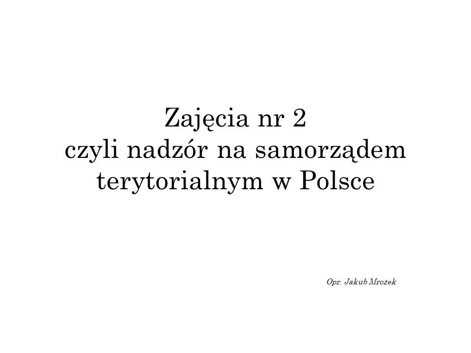 Zajęcia nr 2 czyli nadzór na samorządem terytorialnym w Polsce Opr. Jakub Mrożek