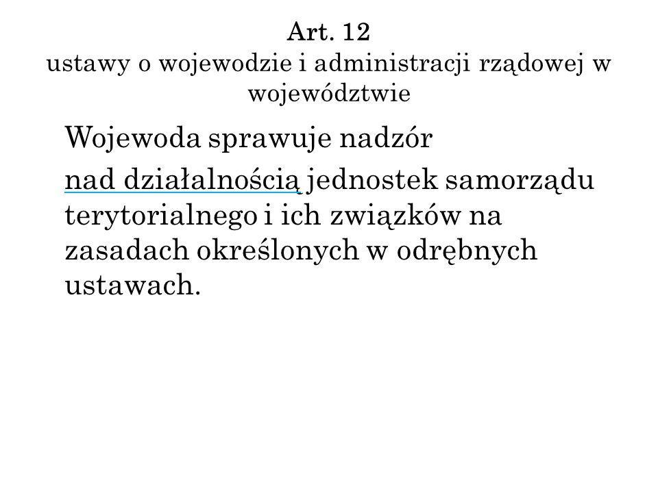 Art. 12 ustawy o wojewodzie i administracji rządowej w województwie Wojewoda sprawuje nadzór nad działalnością jednostek samorządu terytorialnego i ic