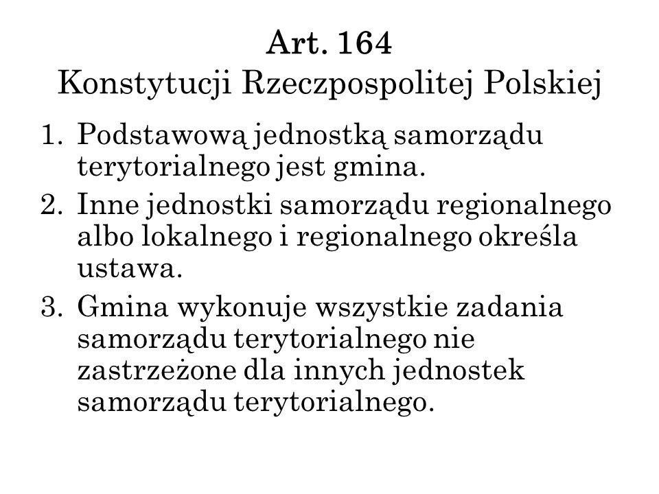 Art. 164 Konstytucji Rzeczpospolitej Polskiej 1.Podstawową jednostką samorządu terytorialnego jest gmina. 2.Inne jednostki samorządu regionalnego albo