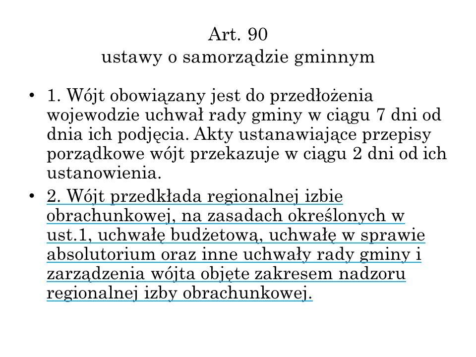 Art. 90 ustawy o samorządzie gminnym 1. Wójt obowiązany jest do przedłożenia wojewodzie uchwał rady gminy w ciągu 7 dni od dnia ich podjęcia. Akty ust