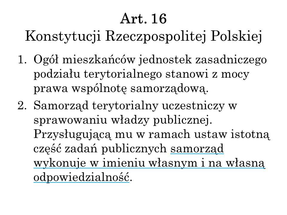 Art. 16 Konstytucji Rzeczpospolitej Polskiej 1.Ogół mieszkańców jednostek zasadniczego podziału terytorialnego stanowi z mocy prawa wspólnotę samorząd