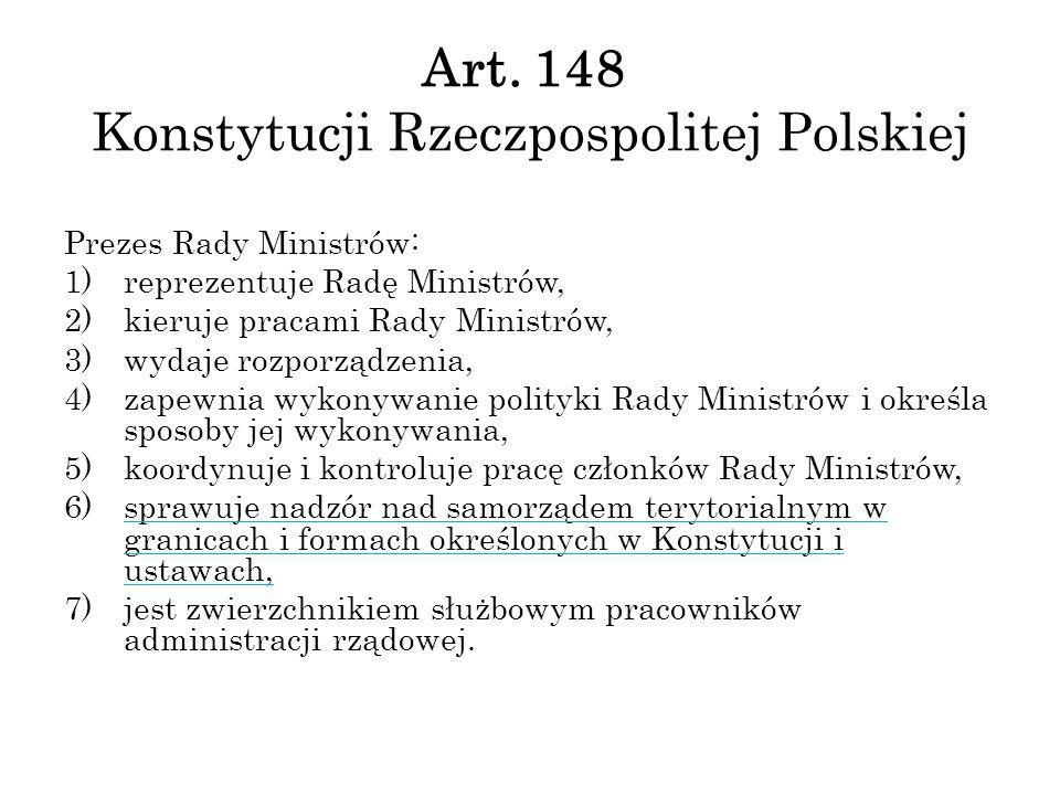 Art. 148 Konstytucji Rzeczpospolitej Polskiej Prezes Rady Ministrów: 1)reprezentuje Radę Ministrów, 2)kieruje pracami Rady Ministrów, 3)wydaje rozporz