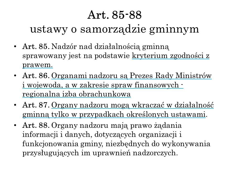Art. 85-88 ustawy o samorządzie gminnym Art. 85. Nadzór nad działalnością gminną sprawowany jest na podstawie kryterium zgodności z prawem. Art. 86. O