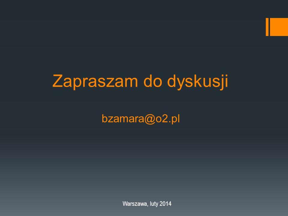 Zapraszam do dyskusji bzamara@o2.pl Warszawa, luty 2014
