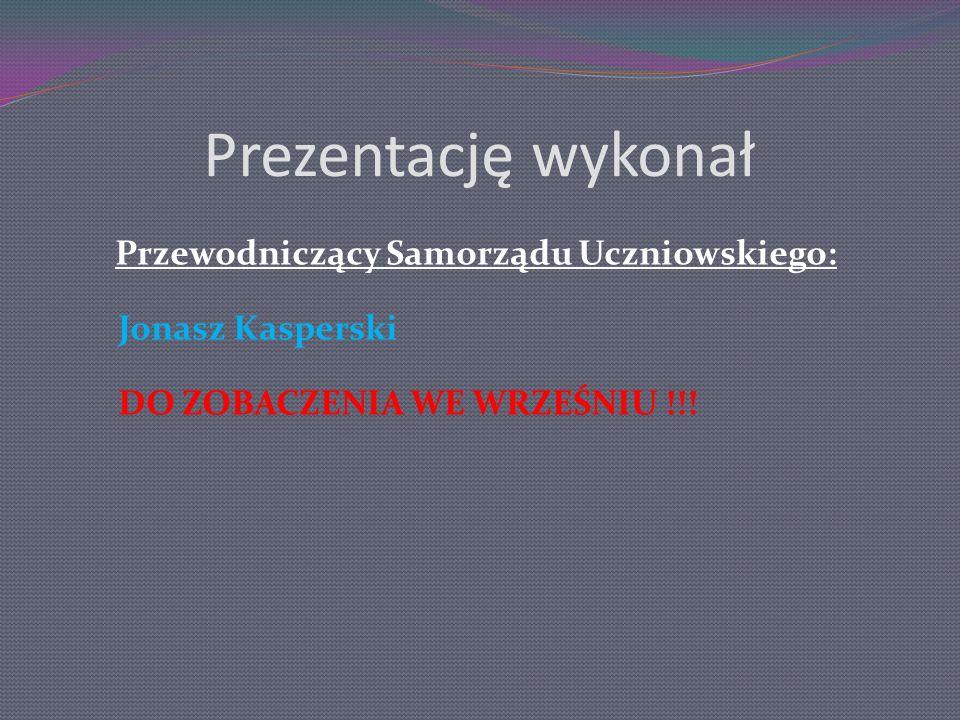 Prezentację wykonał Przewodniczący Samorządu Uczniowskiego: Jonasz Kasperski DO ZOBACZENIA WE WRZEŚNIU !!!