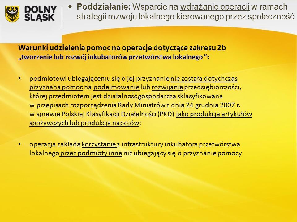 """Warunki udzielenia pomoc na operacje dotyczące zakresu 2b """"tworzenie lub rozwój inkubatorów przetwórstwa lokalnego : podmiotowi ubiegającemu się o jej przyznanie nie została dotychczas przyznana pomoc na podejmowanie lub rozwijanie przedsiębiorczości, której przedmiotem jest działalność gospodarcza sklasyfikowana w przepisach rozporządzenia Rady Ministrów z dnia 24 grudnia 2007 r."""