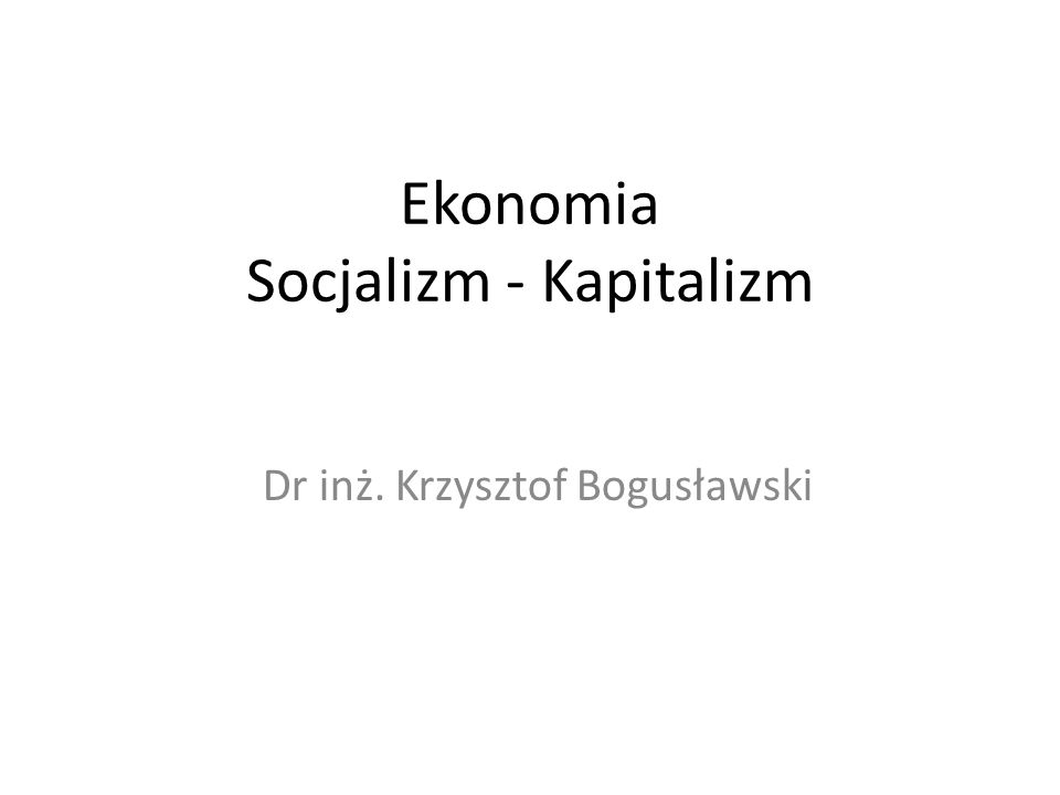 Ekonomia Socjalizm - Kapitalizm Dr inż. Krzysztof Bogusławski