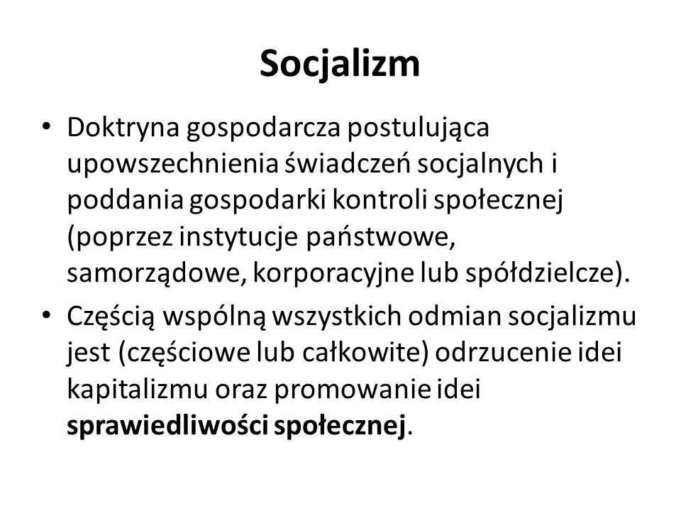 Socjalizm Doktryna gospodarcza postulująca upowszechnienia świadczeń socjalnych i poddania gospodarki kontroli społecznej (poprzez instytucje państwowe, samorządowe, korporacyjne lub spółdzielcze).