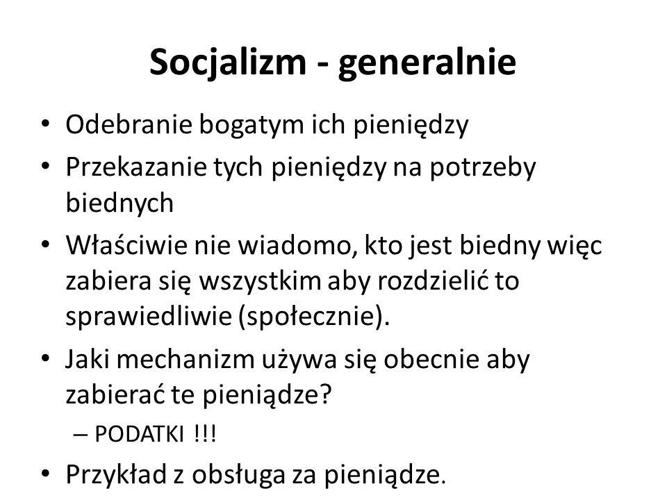 Socjalizm - generalnie Odebranie bogatym ich pieniędzy Przekazanie tych pieniędzy na potrzeby biednych Właściwie nie wiadomo, kto jest biedny więc zabiera się wszystkim aby rozdzielić to sprawiedliwie (społecznie).