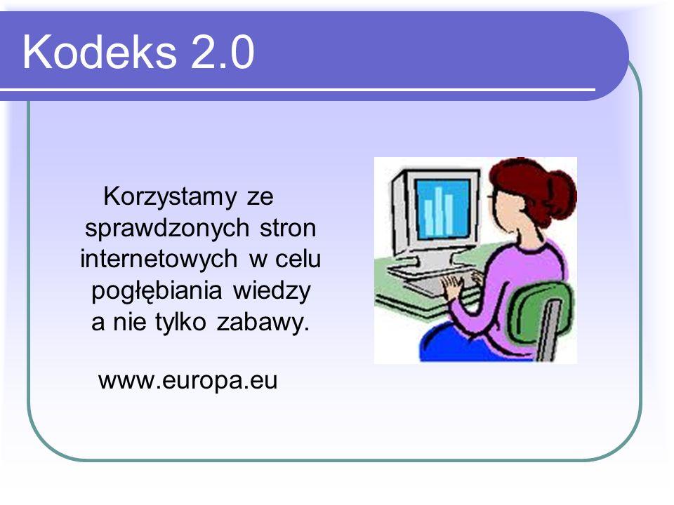 Kodeks 2.0 Korzystamy ze sprawdzonych stron internetowych w celu pogłębiania wiedzy a nie tylko zabawy.