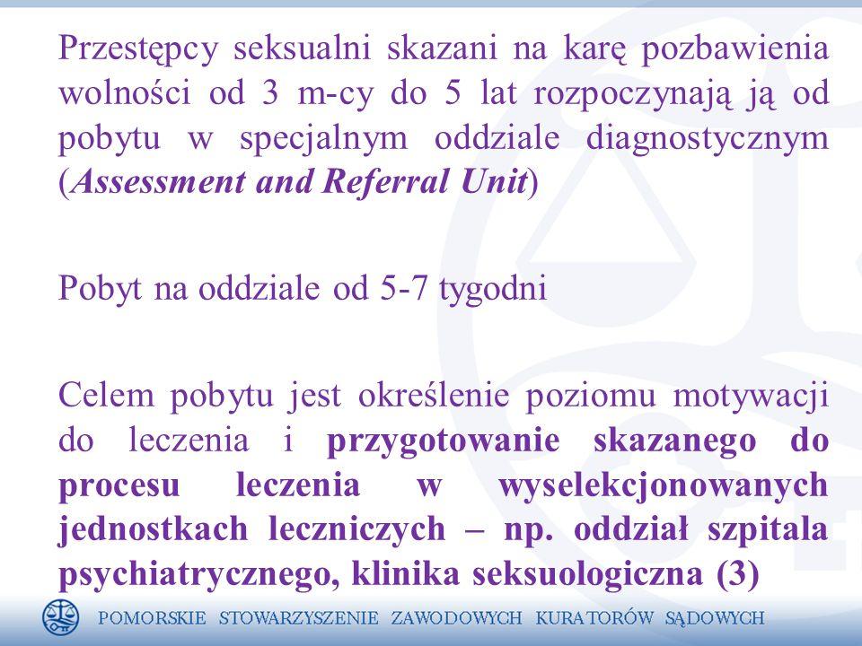 Przestępcy seksualni skazani na karę pozbawienia wolności od 3 m-cy do 5 lat rozpoczynają ją od pobytu w specjalnym oddziale diagnostycznym (Assessment and Referral Unit) Pobyt na oddziale od 5-7 tygodni Celem pobytu jest określenie poziomu motywacji do leczenia i przygotowanie skazanego do procesu leczenia w wyselekcjonowanych jednostkach leczniczych – np.