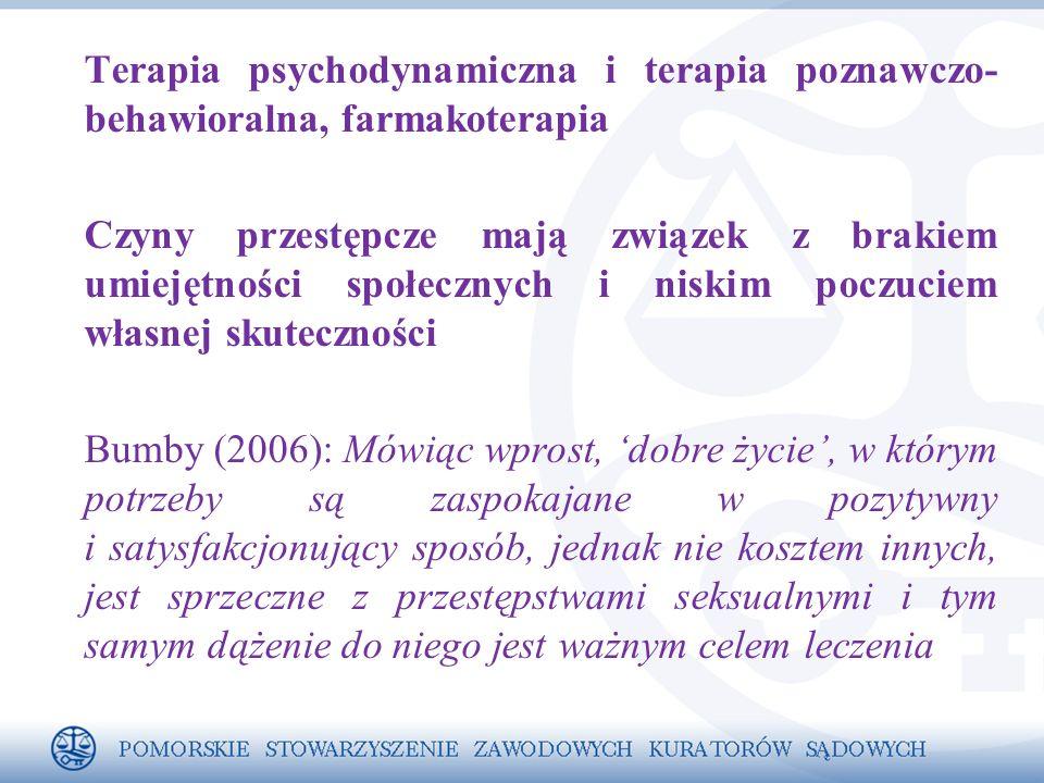 Terapia psychodynamiczna i terapia poznawczo- behawioralna, farmakoterapia Czyny przestępcze mają związek z brakiem umiejętności społecznych i niskim poczuciem własnej skuteczności Bumby (2006): Mówiąc wprost, 'dobre życie', w którym potrzeby są zaspokajane w pozytywny i satysfakcjonujący sposób, jednak nie kosztem innych, jest sprzeczne z przestępstwami seksualnymi i tym samym dążenie do niego jest ważnym celem leczenia