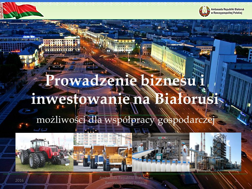 Prowadzenie biznesu i inwestowanie na Białorusi możliwości dla współpracy gospodarczej 12016 Ambasada Republiki Białoruś w Rzeczypospolitej Polskiej