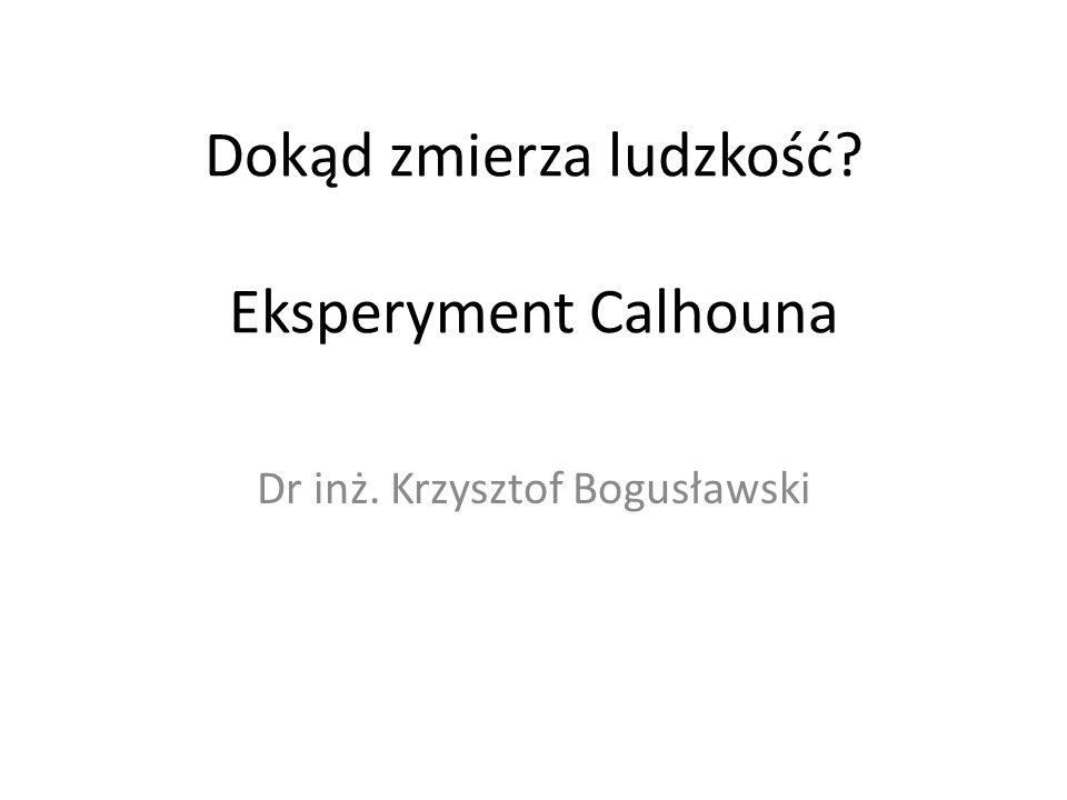 Dokąd zmierza ludzkość Eksperyment Calhouna Dr inż. Krzysztof Bogusławski