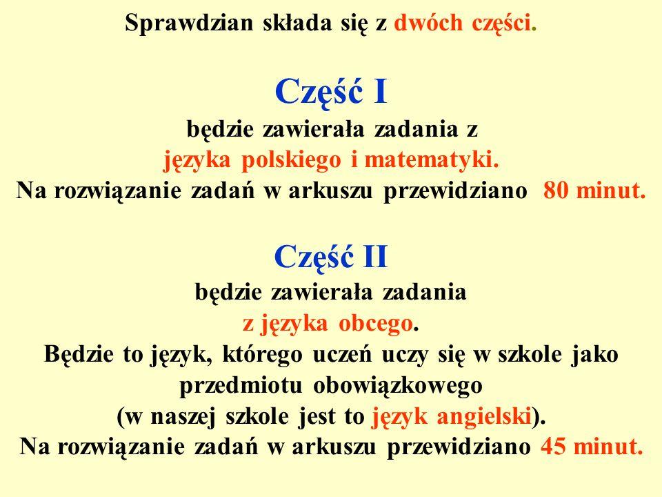 Sprawdzian składa się z dwóch części. Część I będzie zawierała zadania z języka polskiego i matematyki. Na rozwiązanie zadań w arkuszu przewidziano 80