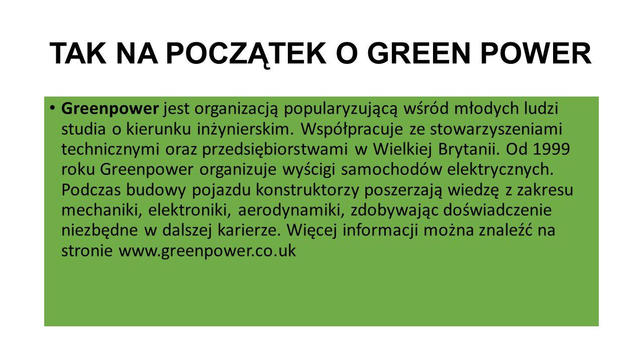 TAK NA POCZĄTEK O GREEN POWER Greenpower jest organizacją popularyzującą wśród młodych ludzi studia o kierunku inżynierskim. Współpracuje ze stowarzys