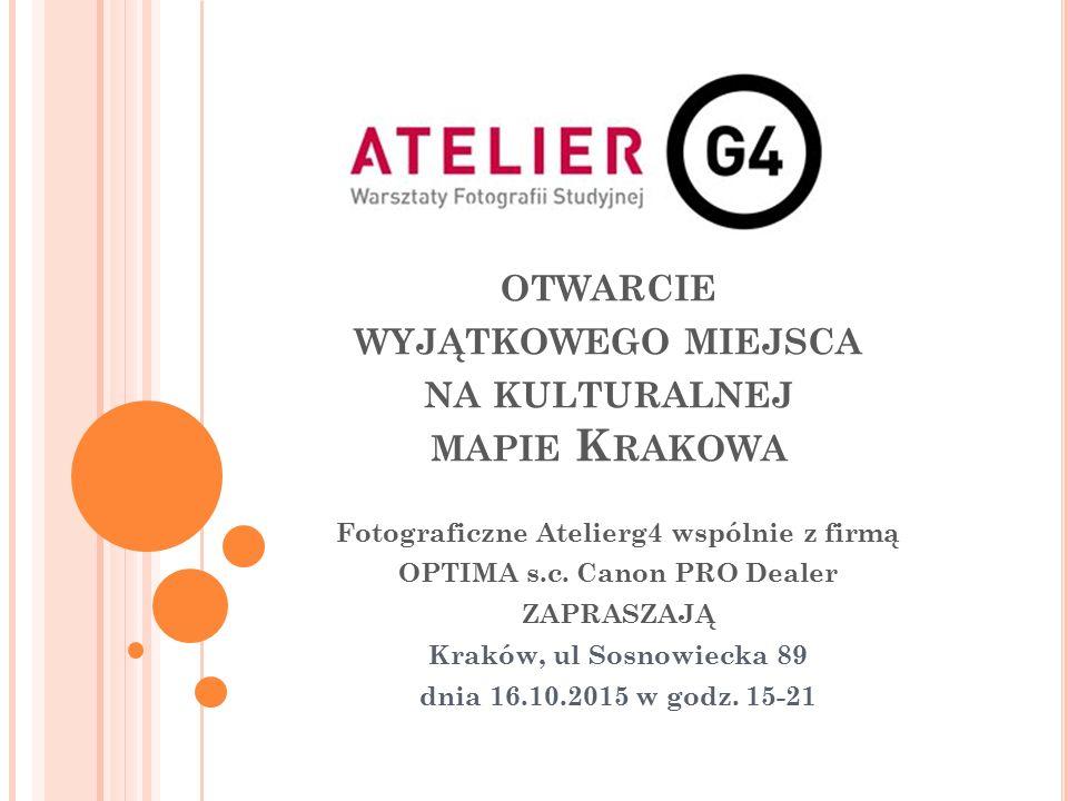 OTWARCIE WYJĄTKOWEGO MIEJSCA NA KULTURALNEJ MAPIE K RAKOWA Fotograficzne Atelierg4 wspólnie z firmą OPTIMA s.c. Canon PRO Dealer ZAPRASZAJĄ Kraków, ul