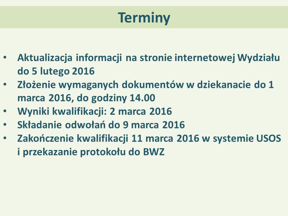 Terminy Aktualizacja informacji na stronie internetowej Wydziału do 5 lutego 2016 Złożenie wymaganych dokumentów w dziekanacie do 1 marca 2016, do godziny 14.00 Wyniki kwalifikacji: 2 marca 2016 Składanie odwołań do 9 marca 2016 Zakończenie kwalifikacji 11 marca 2016 w systemie USOS i przekazanie protokołu do BWZ