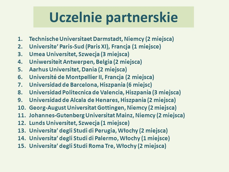 Uczelnie partnerskie 1.Technische Universitaet Darmstadt, Niemcy (2 miejsca) 2.Universite' Paris-Sud (Paris XI), Francja (1 miejsce) 3.Umea Universite
