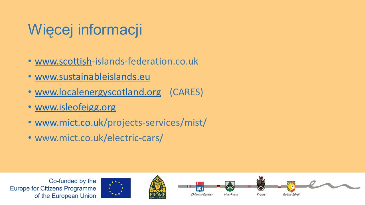 Więcej informacji www.scottish-islands-federation.co.uk www.scottish www.sustainableislands.eu www.localenergyscotland.org (CARES) www.localenergyscot