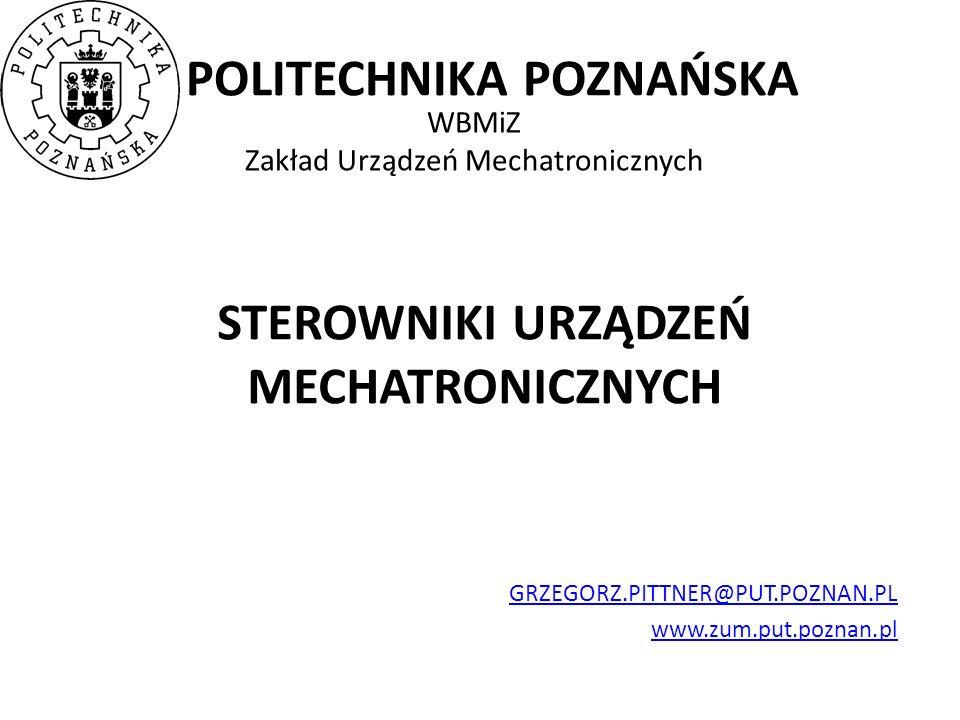 POLITECHNIKA POZNAŃSKA WBMiZ Zakład Urządzeń Mechatronicznych STEROWNIKI URZĄDZEŃ MECHATRONICZNYCH GRZEGORZ.PITTNER@PUT.POZNAN.PL www.zum.put.poznan.pl